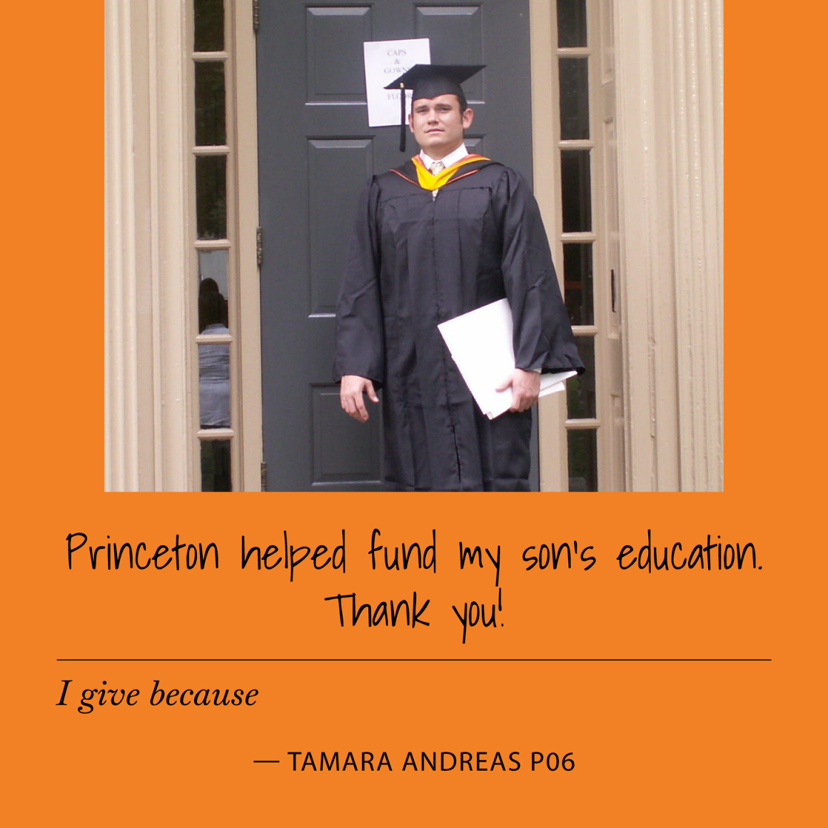 """I give because Princeton helped fund my son's education. Thank you!"" Tamara Andreas P06"
