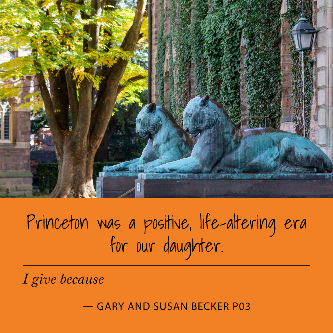 I give because Princeton was a positive, life-altering era for our daughter. Gary and Susan Becker P03