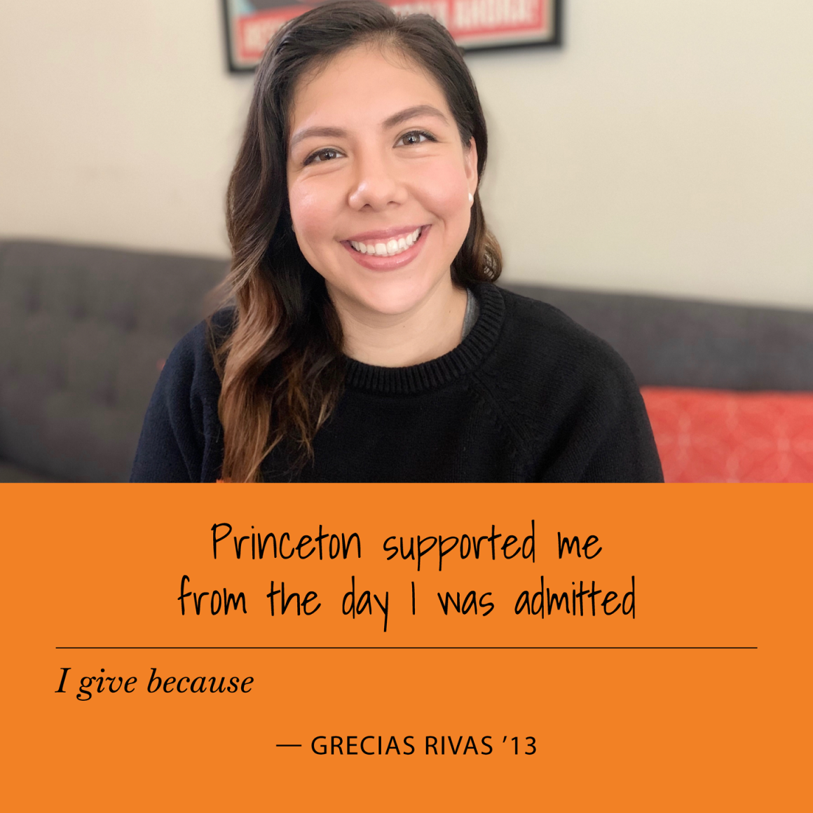 """I give because Princeton supported me from the day I was admitted."" Grecias Rivas '13"