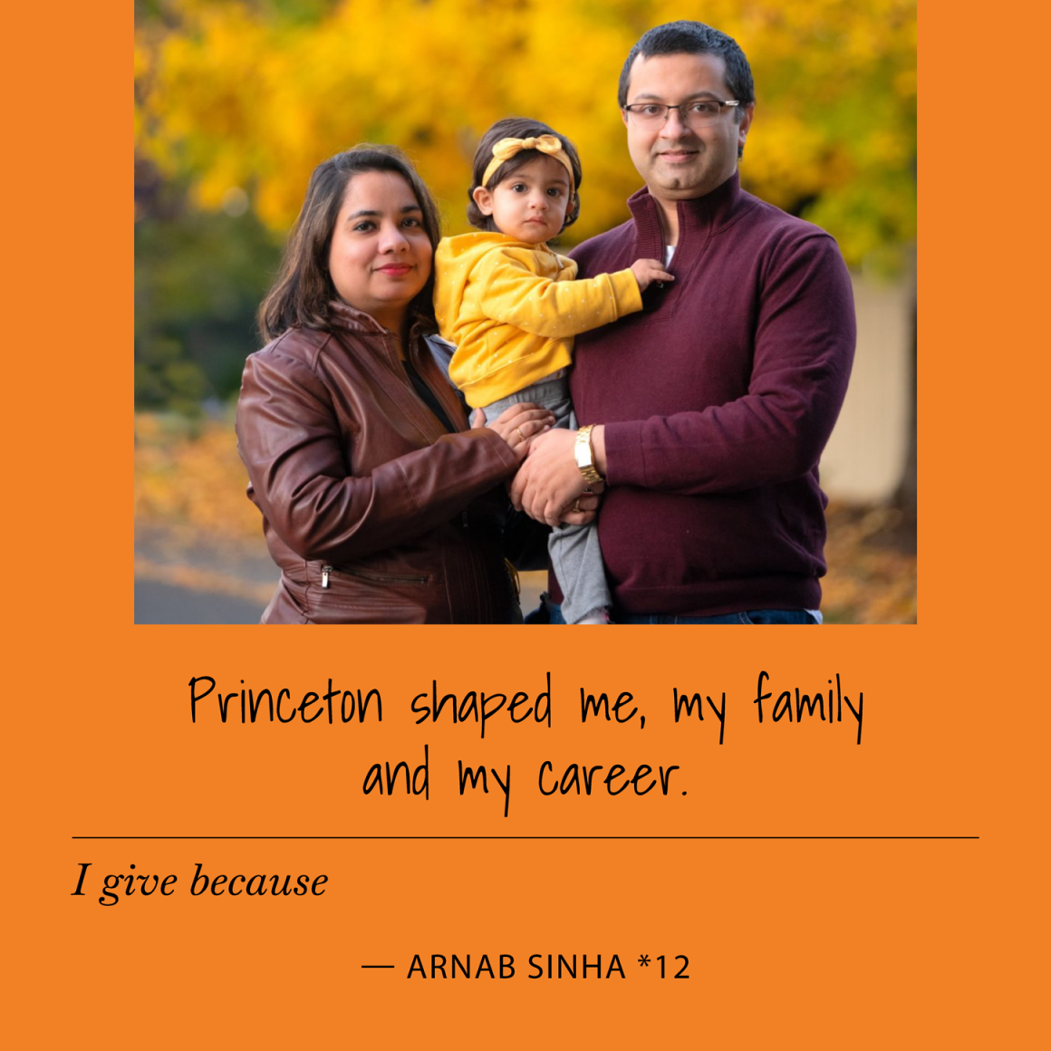 I give to Princeton because Princeton shaped me, my family and my career. Arnab Sinha *12
