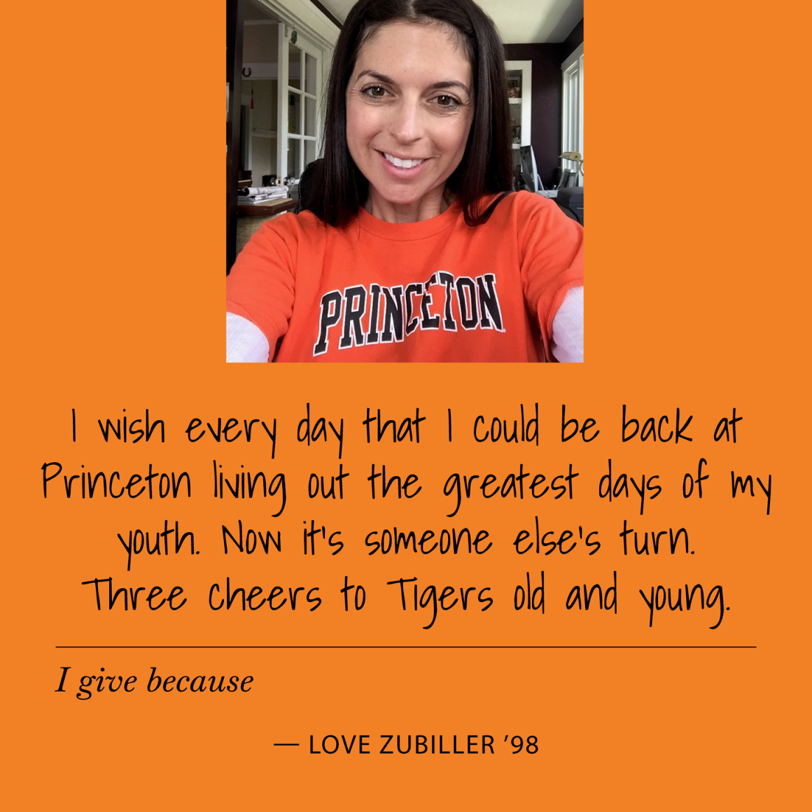 I give because I wish everyday I could be back at Princeton living out the greatest days of my youth. Now it's someone else's turn. Three cheers to Tigers old and young. Love Zubiller '98